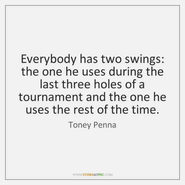 Everybody has two swings: the one he uses during the last three ...