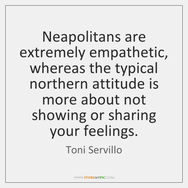 Neapolitans are extremely empathetic, whereas the typical northern attitude is more about ...