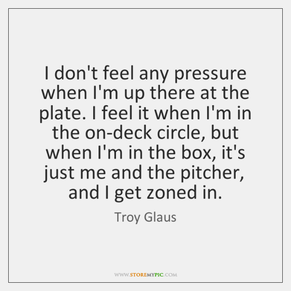 I don't feel any pressure when I'm up there at the plate. ...