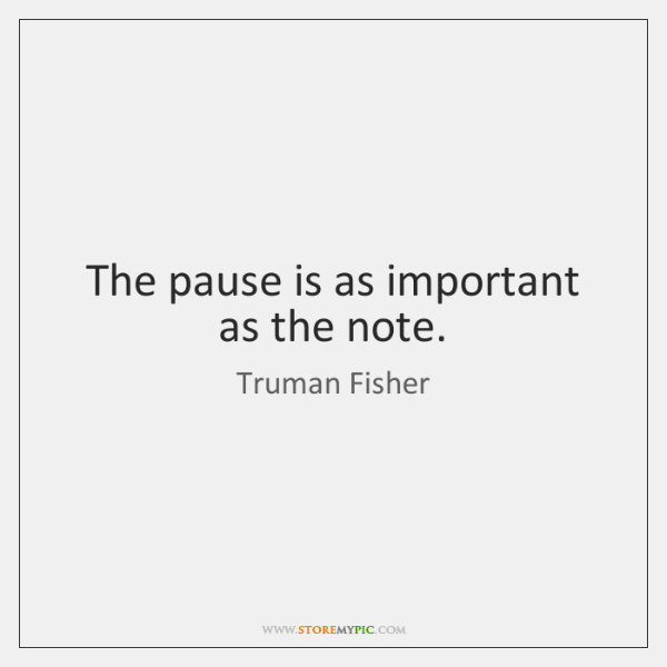 The pause is as important as the note.