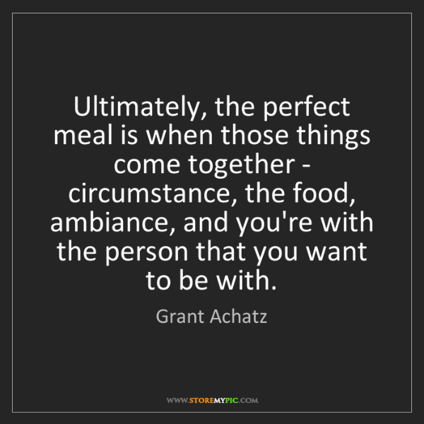 Grant Achatz: Ultimately, the perfect meal is when those things come...