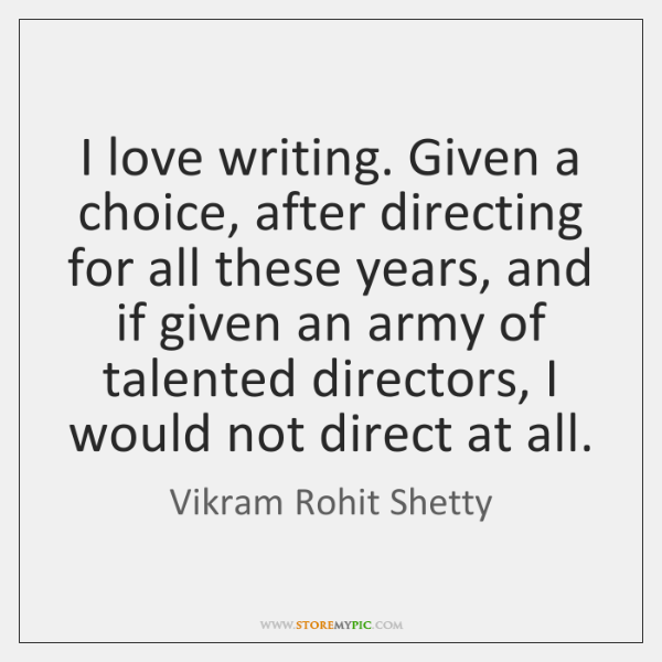 I love writing. Given a choice, after directing for all these years, ...