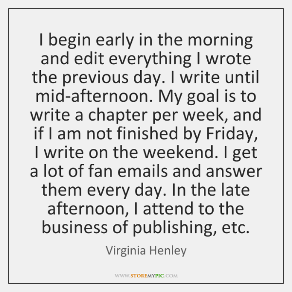 I begin early in the morning and edit everything I wrote the ...