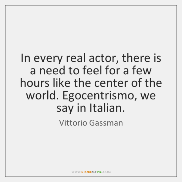 In every real actor, there is a need to feel for a ...