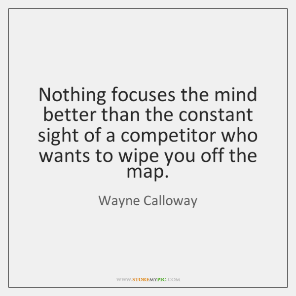 Nothing focuses the mind better than the constant sight of a competitor ...