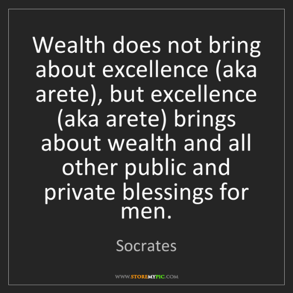 Socrates: Wealth does not bring about excellence (aka arete), but...