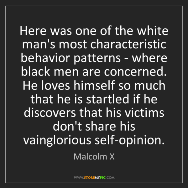 Malcolm X: Here was one of the white man's most characteristic behavior...