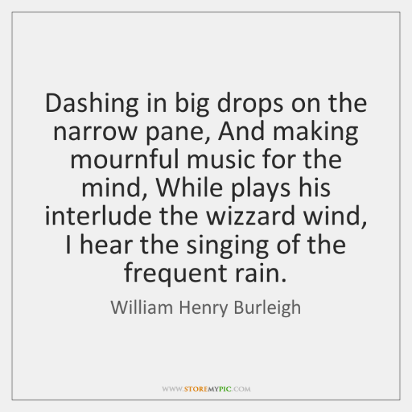 Dashing in big drops on the narrow pane, And making mournful music ...