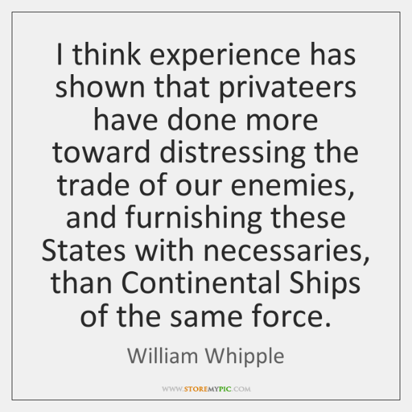 I think experience has shown that privateers have done more toward distressing ...
