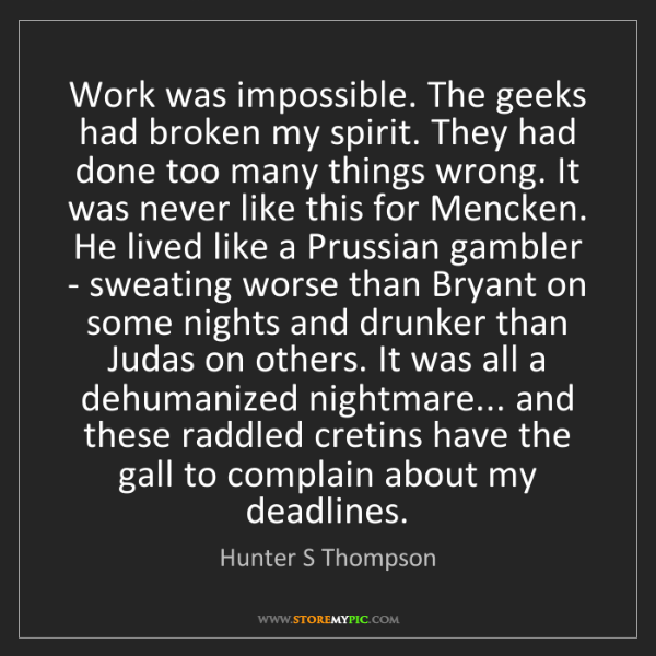 Hunter S Thompson: Work was impossible. The geeks had broken my spirit....