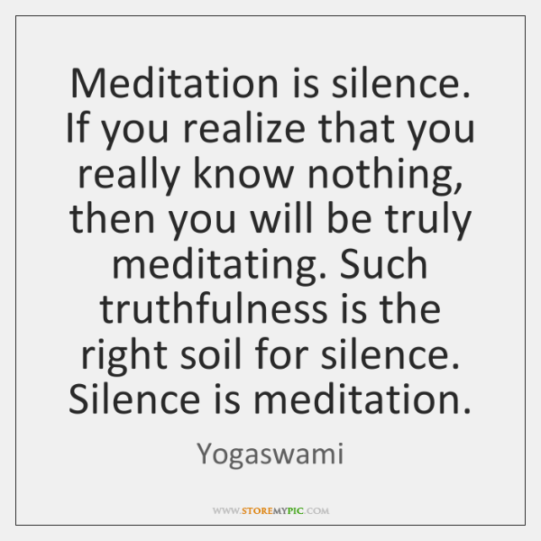 Meditation is silence. If you realize that you really know nothing, then ...