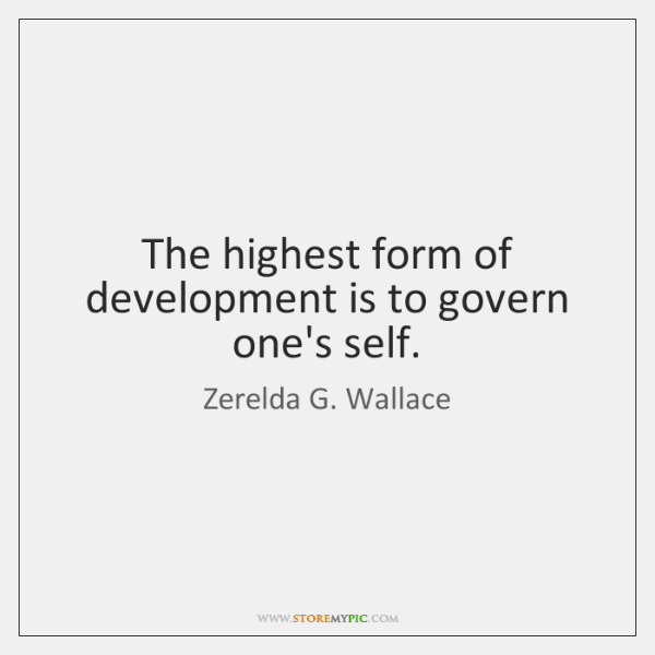 The highest form of development is to govern one's self.