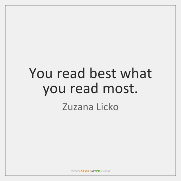 You read best what you read most.