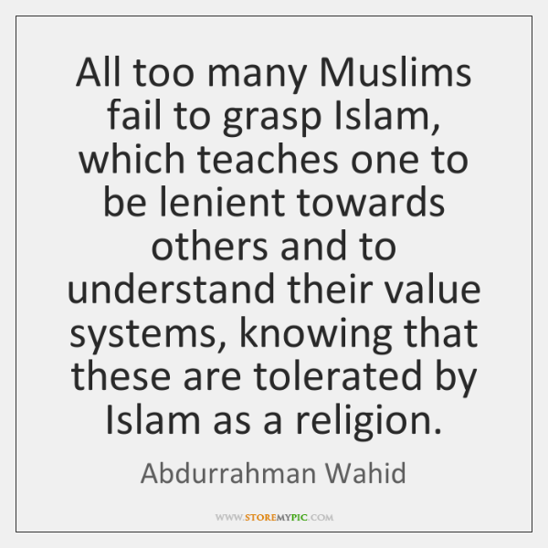 All too many Muslims fail to grasp Islam, which teaches one to ...