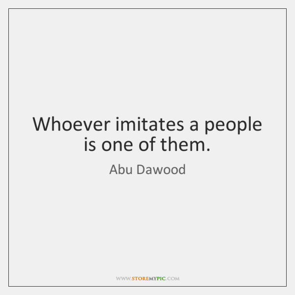 Whoever imitates a people is one of them.