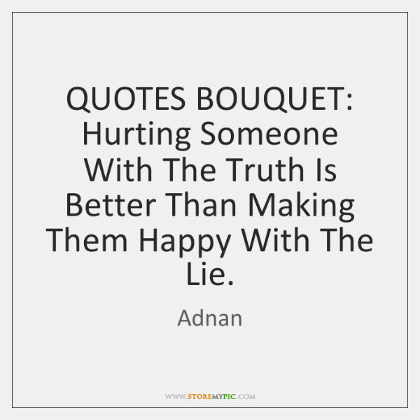 QUOTES BOUQUET: Hurting Someone With The Truth Is Better Than Making Them ...