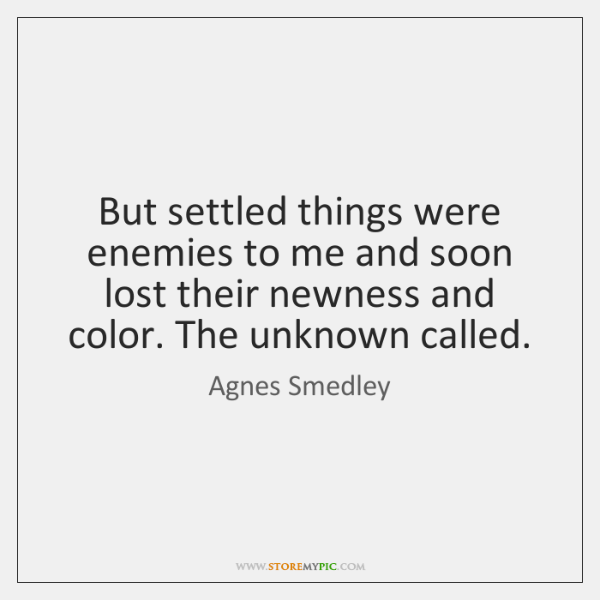 But settled things were enemies to me and soon lost their newness ...