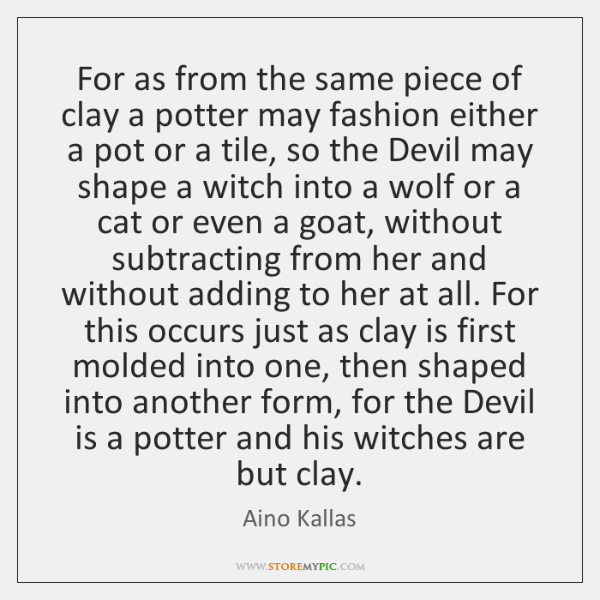 For as from the same piece of clay a potter may fashion ...
