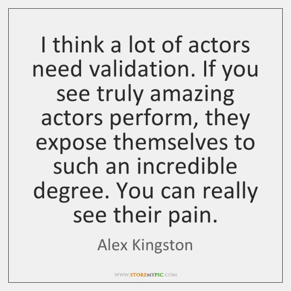 I think a lot of actors need validation. If you see truly ...