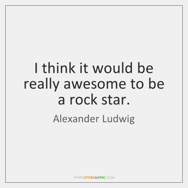 I think it would be really awesome to be a rock star.