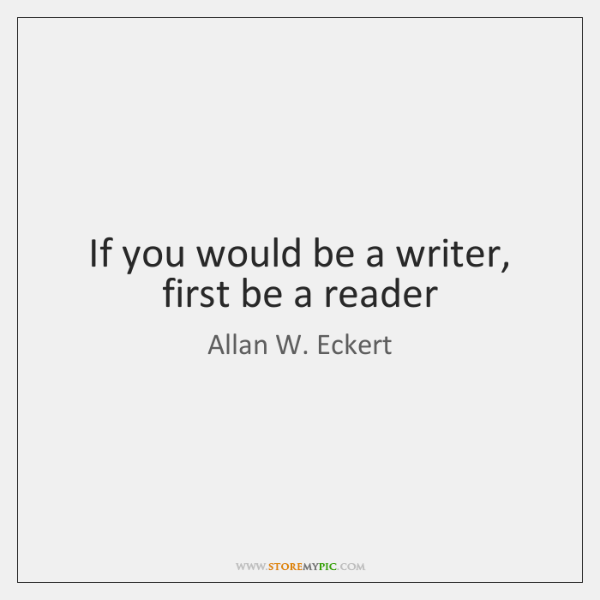 If you would be a writer, first be a reader