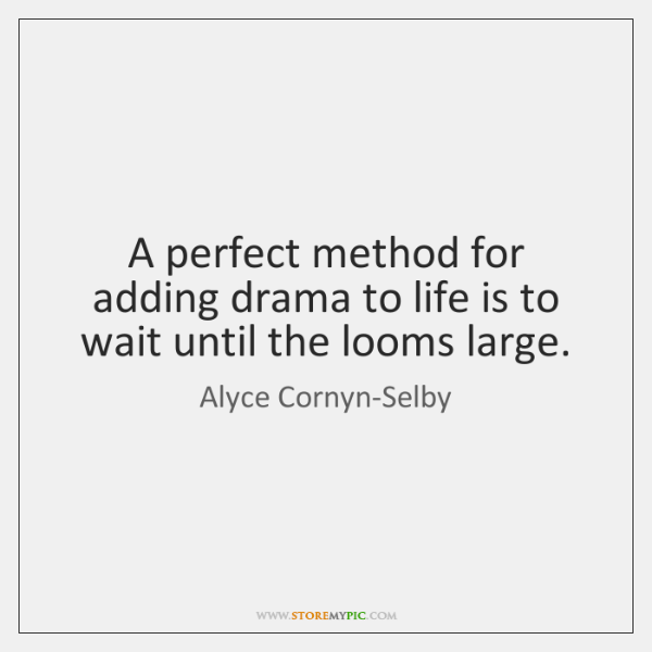 A perfect method for adding drama to life is to wait until ...