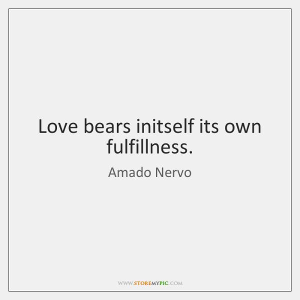 Love bears initself its own fulfillness.