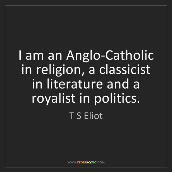 T S Eliot: I am an Anglo-Catholic in religion, a classicist in literature...