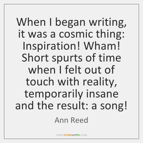 When I began writing, it was a cosmic thing: Inspiration! Wham! Short ...