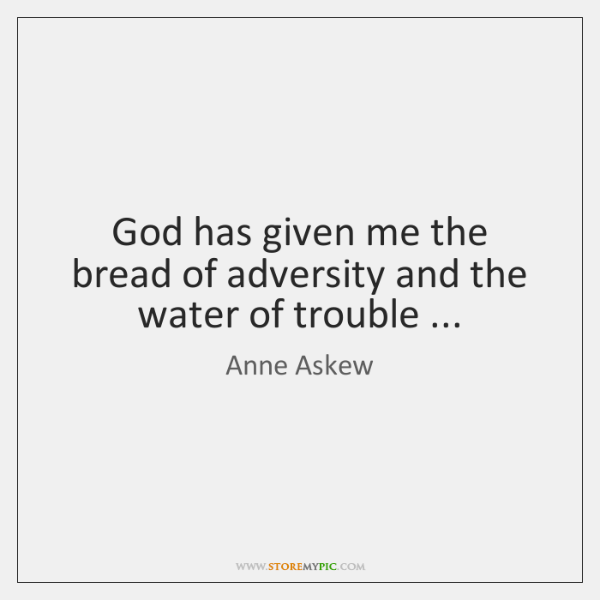 God has given me the bread of adversity and the water of ...