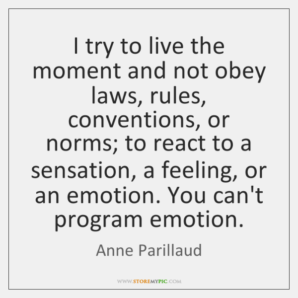I try to live the moment and not obey laws, rules, conventions, ...