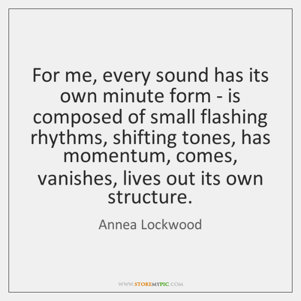 For me, every sound has its own minute form - is composed ...