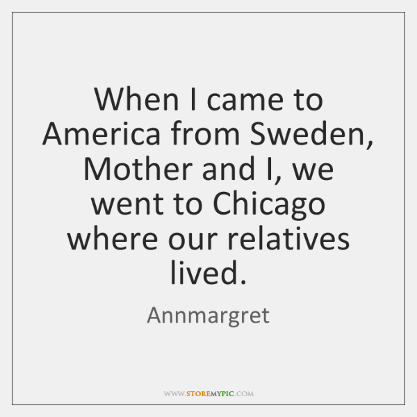 When I came to America from Sweden, Mother and I, we went ...