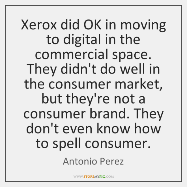 Xerox did OK in moving to digital in the commercial space. They ...