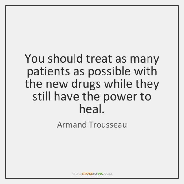 You should treat as many patients as possible with the new drugs ...