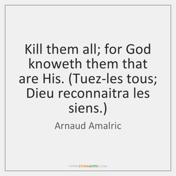 Kill them all; for God knoweth them that are His. (Tuez-les tous; ...