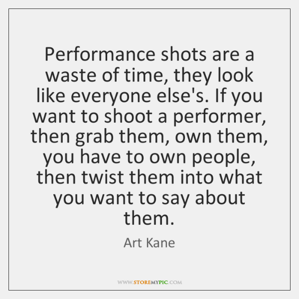 Performance shots are a waste of time, they look like everyone else's. ...
