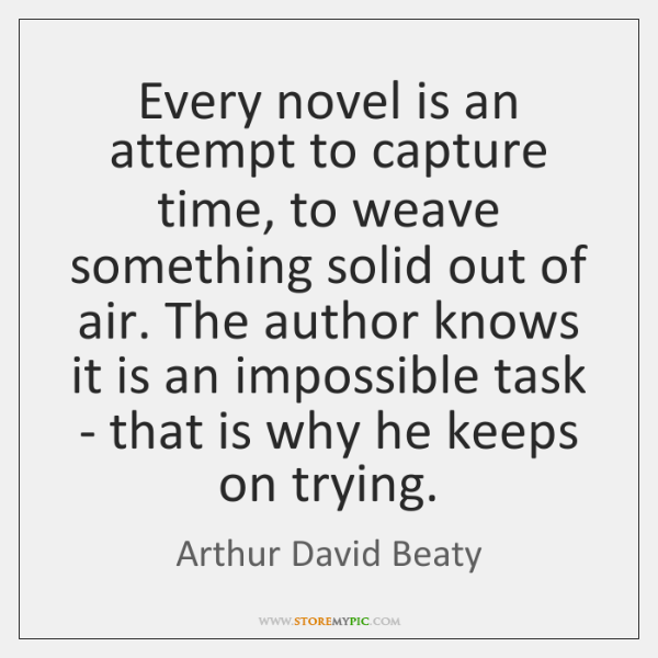 Every novel is an attempt to capture time, to weave something solid ...