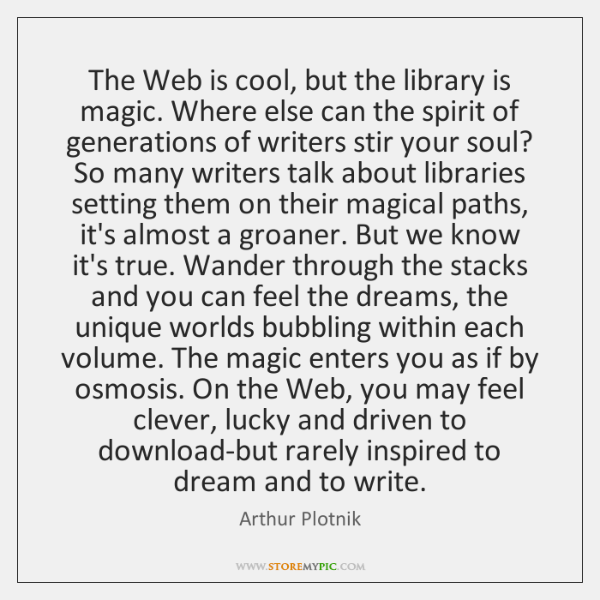 The Web is cool, but the library is magic. Where else can ...