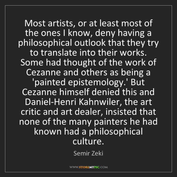 Semir Zeki: Most artists, or at least most of the ones I know, deny...