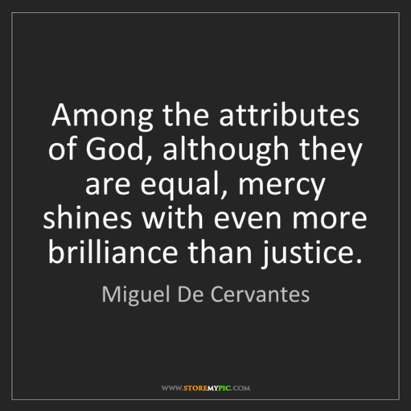 Miguel De Cervantes: Among the attributes of God, although they are equal,...