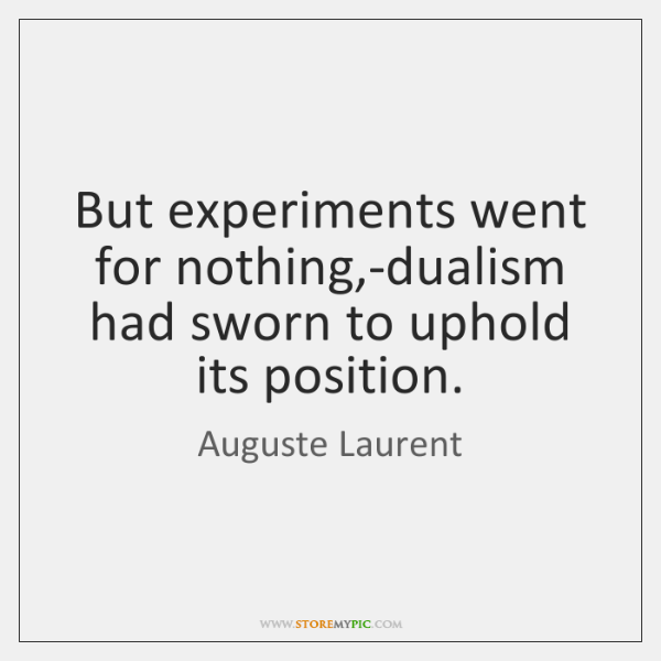 But experiments went for nothing,-dualism had sworn to uphold its position.
