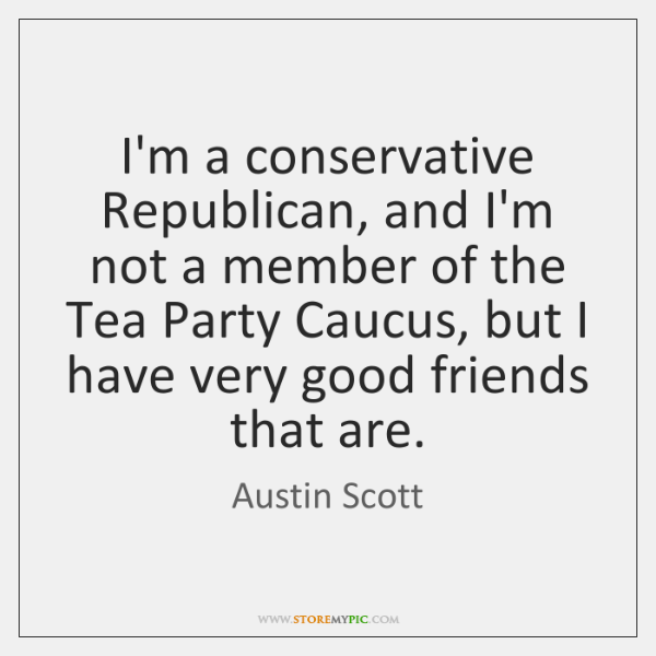 I'm a conservative Republican, and I'm not a member of the Tea ...