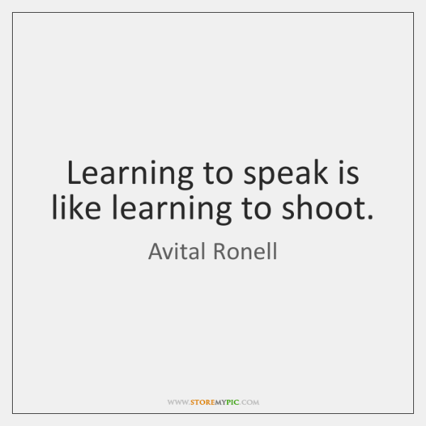 Learning to speak is like learning to shoot.