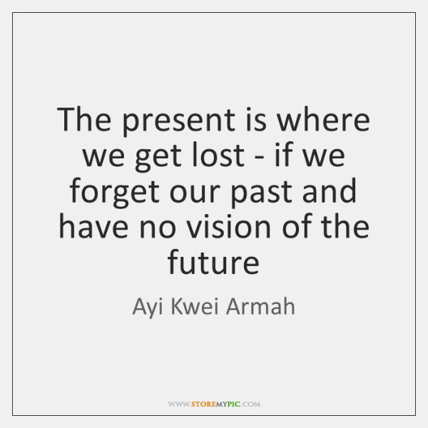The present is where we get lost - if we forget our ...