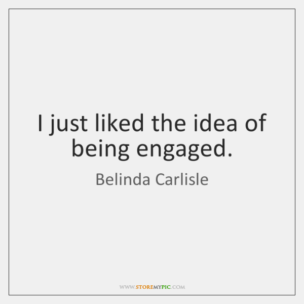 I just liked the idea of being engaged.