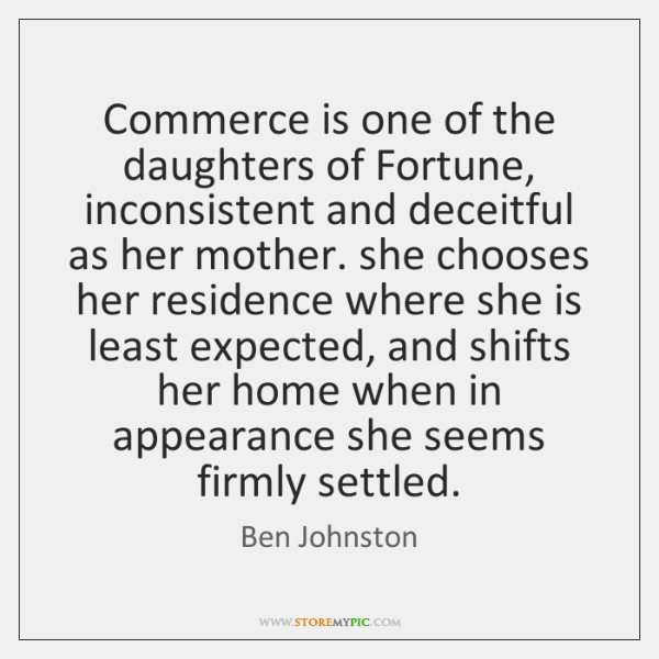 Commerce is one of the daughters of Fortune, inconsistent and deceitful as ...