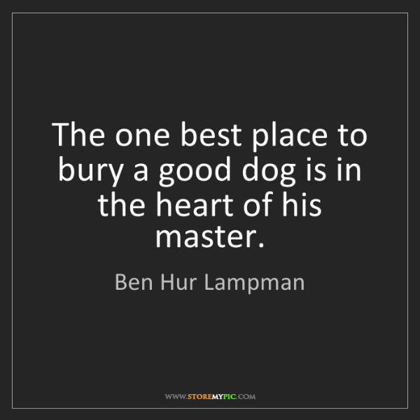 Ben Hur Lampman: The one best place to bury a good dog is in the heart...