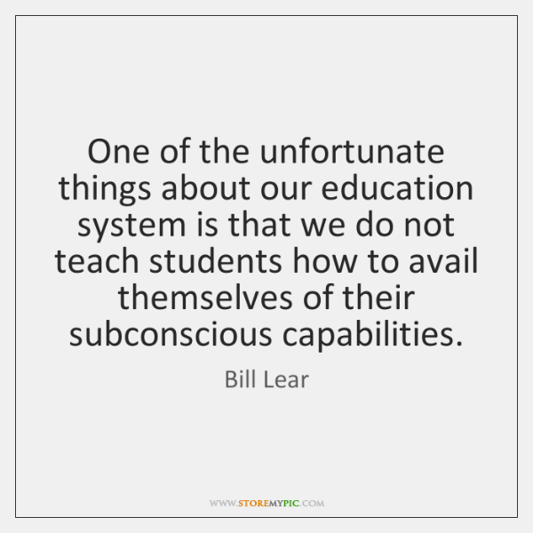 One of the unfortunate things about our education system is that we ...