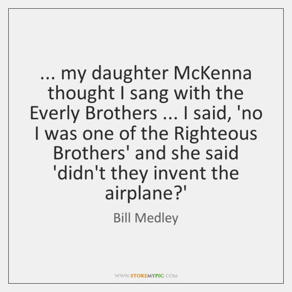 ... my daughter McKenna thought I sang with the Everly Brothers ... I said, ...